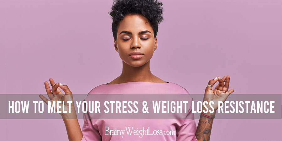 Discover Six Ways to Melt Your Stress and Weight Loss Resistance Naturally